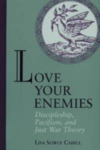 Love Your Enemies : Discipleship, Pacifism, and Just War Theory