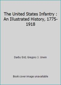 The United States Infantry : An Illustrated History, 1775-1918