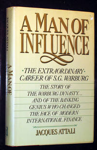 image of A Man of Influence: The Extraordinary Career of S. G. Warburg: The Story of the Warburg Dynasty . . . And of the Banking Genius Who Changed the Face of Modern International Finance
