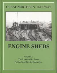 Great Northern Railway Engine Sheds: Volume 2 - the Lincolnshire Loop, Nottingham & Derbyshire.