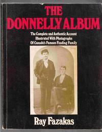 The Donnelly Album A Complete and Authentic Account Illustrated with  Photographs of Canada's Famous Feuding Family