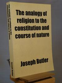 The Analogy of Religion to the Constitution and Course of Nature; To Which Are Added Two Brief Dissertations I. on Personal Identity.--Ii. on the ... Notes, Conspectus, and Ample Index