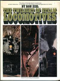 The Twilight of Steam Locomotives: The Story of the Last Steam Locomotives in North America - a Nostalgic, Fact Full Tribute to the Unforgettable Iron Horse