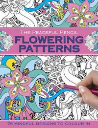 The Peaceful Pencil: Flowering Patterns: 75 Mindful Designs To Colour In