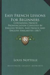 Easy French Lessons for Beginners: Containing French Pronunciation Conveyed by English Words, and French and English Similarities