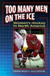 Too Many Men on the Ice : Women's Hockey in North America by Joanna Avery; Julie Stevens - 2002