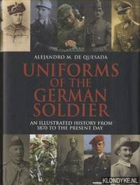 Uniforms of the German Soldier. An Illustrated History from 1870 to the Present Day