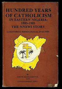 Hundred Years of Catholicism in Eastern Nigeria: 1885 - 1985. The NNEWI Story (A Historico-Missiological Analysis)