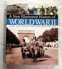 A New Illustrated History of World War II. Rare and Unseen Photographs 1939-1945
