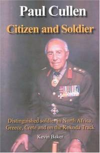 PAUL CULLEN, CITIZEN AND SOLDIER: Distinguished Soldier in North Africa,  Greece, Crete and on the Kokoda Track