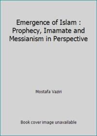 image of Emergence of Islam : Prophecy, Imamate and Messianism in Perspective