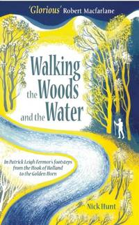 Walking the Woods and the Water: In Patrick Leigh Fermor's footsteps from the Hook of Holland...