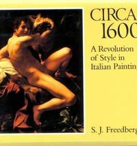 Circa Sixteen Hundred : A Revolution of Style in Italian Painting by Sydney J. Freedberg - 1986