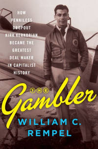 The Gambler: How Penniless Dropout Kirk Kerkorian Became the Greatest Deal Maker in Capitalist...