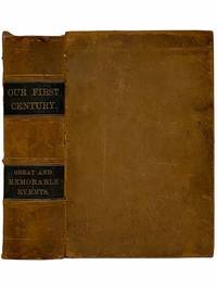 Our First Century: Being a Popular Descriptive Portraiture of the One Hundred Great and Memorable Events of Perpetual Interest in the History of Our Country, Political, Military, Mechanical, Social, Scientific and Commercial: Embracing Also Delineations of All the Great Historic Characters Celebrated in the Annals of the Republic; Men of Heroism, Statesmanship, Genius, Oratory, Adventure, and Philanthropy