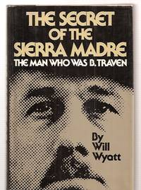 image of The Secret of the Sierra Madre the Man Who Was B. Traven (Previously  Published in the UK As the Man Who Was B. Traven.