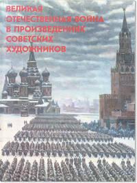 [Text in Russian] Velikaia Otechestvennaia Voina v Proizvedeniiakh Sovetskikh Khudozhnikov