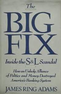 image of The Big Fix: Inside the S&L Scandal - How an Unholy Alliance of Politics and Money Destroyed America's Banking System