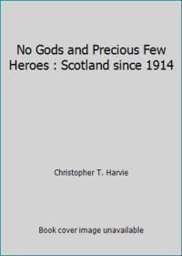 No Gods and Precious Few Heroes : Scotland since 1914