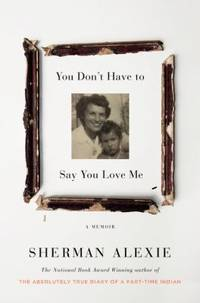 You Don't Have to Say You Love Me : A Memoir by Sherman Alexie - 2017