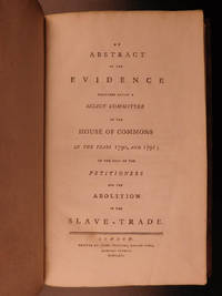 An abstract of the evidence delivered before a select committee of the House of Commons in the years 1790 and 1791 on the petitioners for the abolition of the slave-trade.
