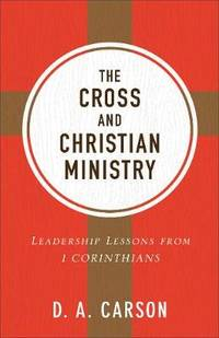 The Cross and Christian Ministry: Leadership Lessons from 1 Corinthians