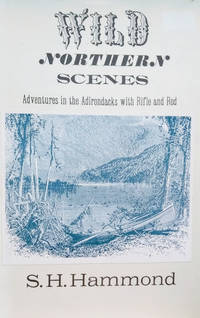 Wild Northern Scenes:  Or Sporting Adventures with the Rifle and the Rod