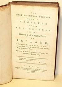 The Parliamentary Debates: With a Register of the Proceedings of the House of Commons of Ireland in the Second Session of the Fourth Parliament in the Reign of His Most Gracious Majesty  King George the Third
