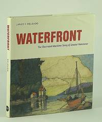 Waterfront : The Illustrated Maritime History of Greater Vancouver