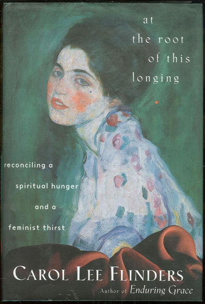 AT THE ROOT OF THIS LONGING Reconciling a Spiritual Hunger and a Feminist Thirst, Flinders, Carol Lee