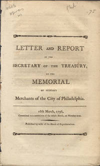 Letter and report of the Secretary of the Treasury, on the memorial of sundry merchants of the city of Philadelphia. 16th March, 1796, committed to a committee of the whole House, on Monday next. Published by order of the House of Representatives. by United States. Dept. of the Treasury - 1796] - from Philadelphia Rare Books & Manuscripts Co., LLC (PRB&M)  (SKU: 11247)