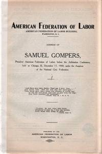 ADDRESS OF SAMUEL GOMPERS, PRESIDENT AMERICAN FEDERATION OF LABOR, BEFORE THE ARBITRATION CONFERENCE, HELD AT CHICAGO, ILL.,  DEC. 17, 1900, UNDER AUSPICES OF THE NATIONAL CIVIC FEDERATION.