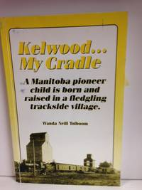 Kelwood...My Cradle; A Manitoba pioneer child is born and raised in a fledgling trackside village.