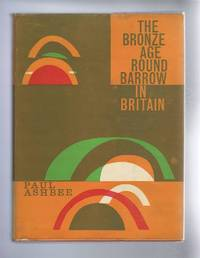 The Bronze Age Round Barrow in Britain. An Introduction to the study of the funerary practice and culture of the British and Irish Single-Grave People of the second millenium B.C