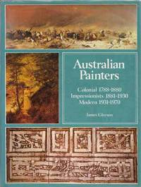 Australian Painters Colonial 1788-1880 Impressionists 1881-1930, Modern 1931-1970 by  James Gleeson - Hardcover - Reprint - 1977 - from Adelaide Booksellers (SKU: BIB186987)