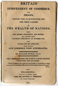 Britain independent of commerce; or, proofs deduced from an investigation into the true causes of the wealth of nations, that our riches, prosperity, and power, are derived from sources inherent in ourselves, and would not be affected, even though our commerce were annihilated.
