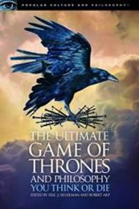 The Ultimate Game of Thrones and Philosophy: You Think or Die (Popular Culture and Philosophy)