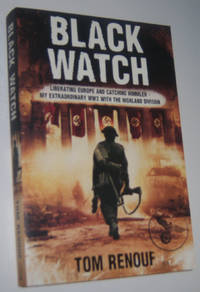 BLACK WATCH: Liberating Europe and Catching Himmler . . .