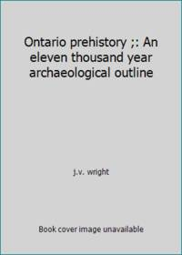 Ontario prehistory ;: An eleven thousand year archaeological outline