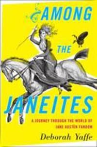 Among the Janeites : A Journey Through the World of Jane Austen Fandom