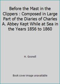 Before the Mast in the Clippers : Composed in Large Part of the Diaries of Charles A. Abbey Kept...