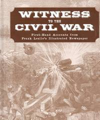 Witness to the Civil War First-Hand Accounts from Frank Leslie\'s Illustrated Newspaper