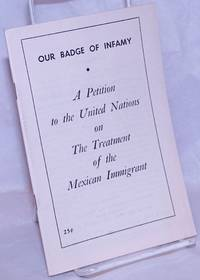 Our badge of infamy: a petition to the United Nations on the treatment of the Mexican immigrant