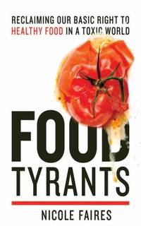 Food Tyrants : Fight for Your Right to Healthy Food in a Toxic World