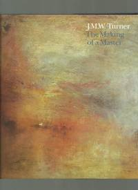 J M W Turner, the Making of a Master