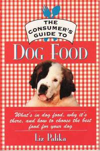 image of The Consumer's Guide to Dog Food: What's in Dog Food, Why It's There and How to Choose the Best Food for Your Dog