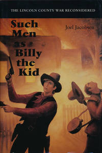 Such Men as Billy the Kid  The Lincoln County War Reconsidered