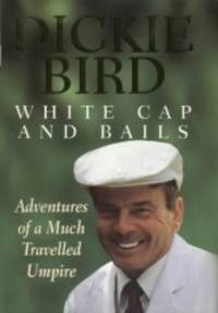 White Cap and Bails: Adventures of a Much Travelled Umpire
