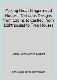 Making Great Gingerbread Houses: Delicious Designs from Cabins to Castles, from Lighthouses to...