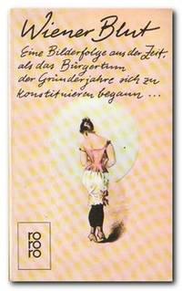 Wiener Blut  Eine Bilderfolge aus der Zeit, als das Burgertum der  Grunderjahre sich zu konstituieren begann--